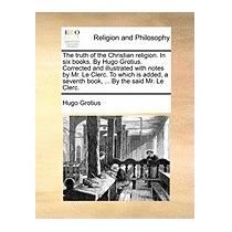 Truth Of The Christian Religion. In Six Books., Hugo Grotius