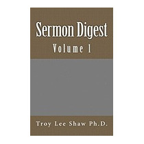 Sermon Digest: Volume 1, Troy Lee Shaw Ph D
