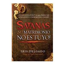 Satanas, Mi Matrimonio No Es Tuyo!: Guia De La, Iris Delgado