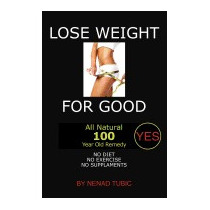 Lose Weight For Good: All Natural 100 Year Old, Nenad Tubic