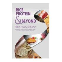Rice Protein & Beyond: Sustainable Food, Henk Hoogenkamp